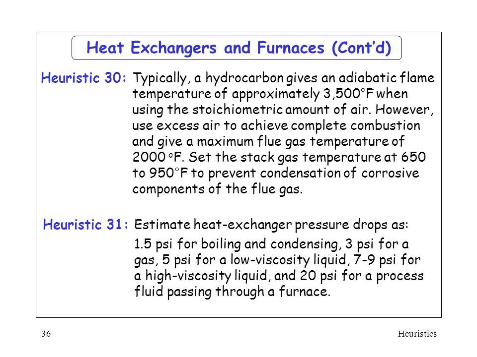 Heuristics36 Heat Exchangers and Furnaces (Cont'd)  Estimate heat-exchanger pressure drops as:  1.5 psi for boiling and condensing, 3 psi for a gas,