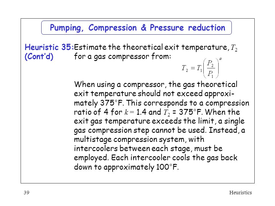 Heuristics39 Estimate the theoretical exit temperature, T 2 for a gas compressor from: When using a compressor, the gas theoretical exit temperature s