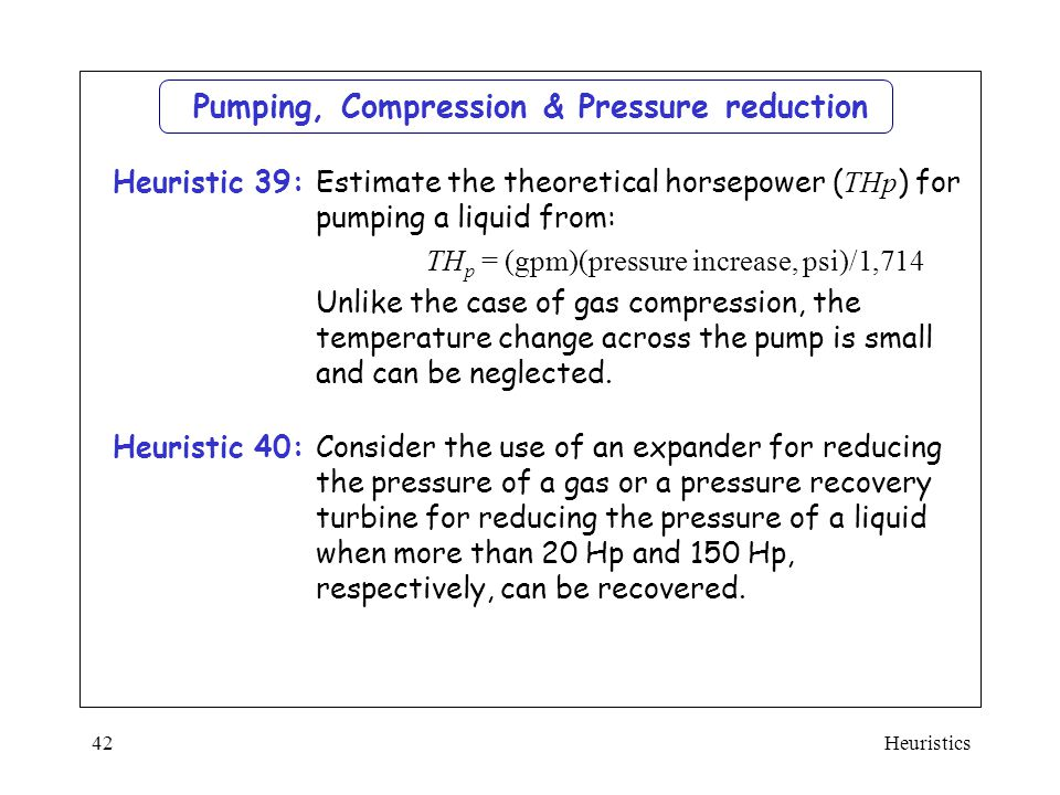 Heuristics42  Estimate the theoretical horsepower ( THp ) for pumping a liquid from:  TH p = (gpm)(pressure increase, psi)/1,714  Unlike the case o