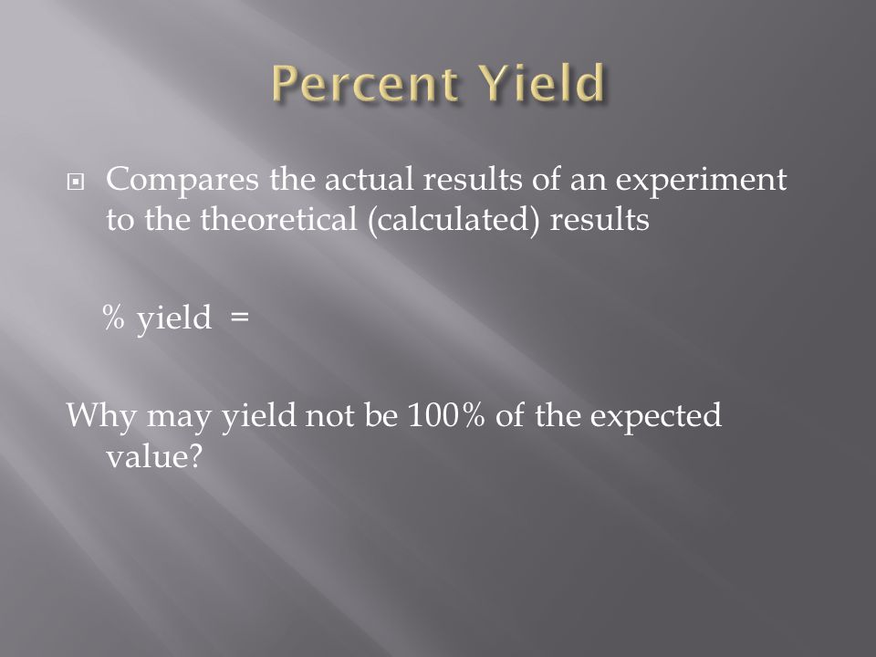  Compares the actual results of an experiment to the theoretical (calculated) results % yield = Why may yield not be 100% of the expected value
