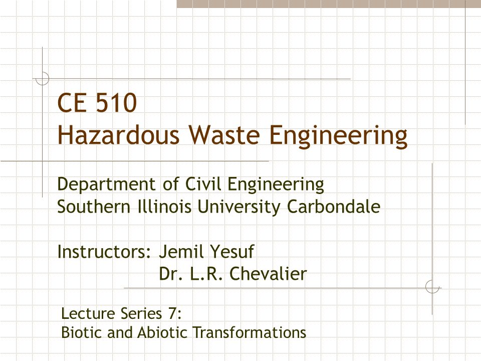 CE 510 Hazardous Waste Engineering Department of Civil Engineering Southern Illinois University Carbondale Instructors: Jemil Yesuf Dr. L.R. Chevalier