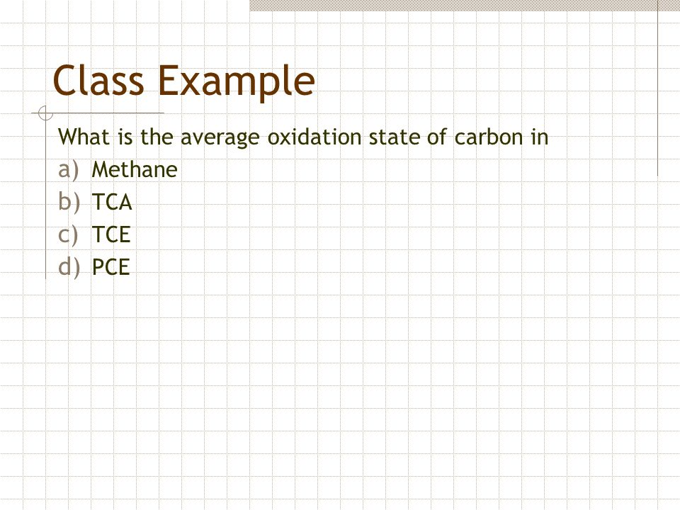 Class Example What is the average oxidation state of carbon in a) Methane b) TCA c) TCE d) PCE