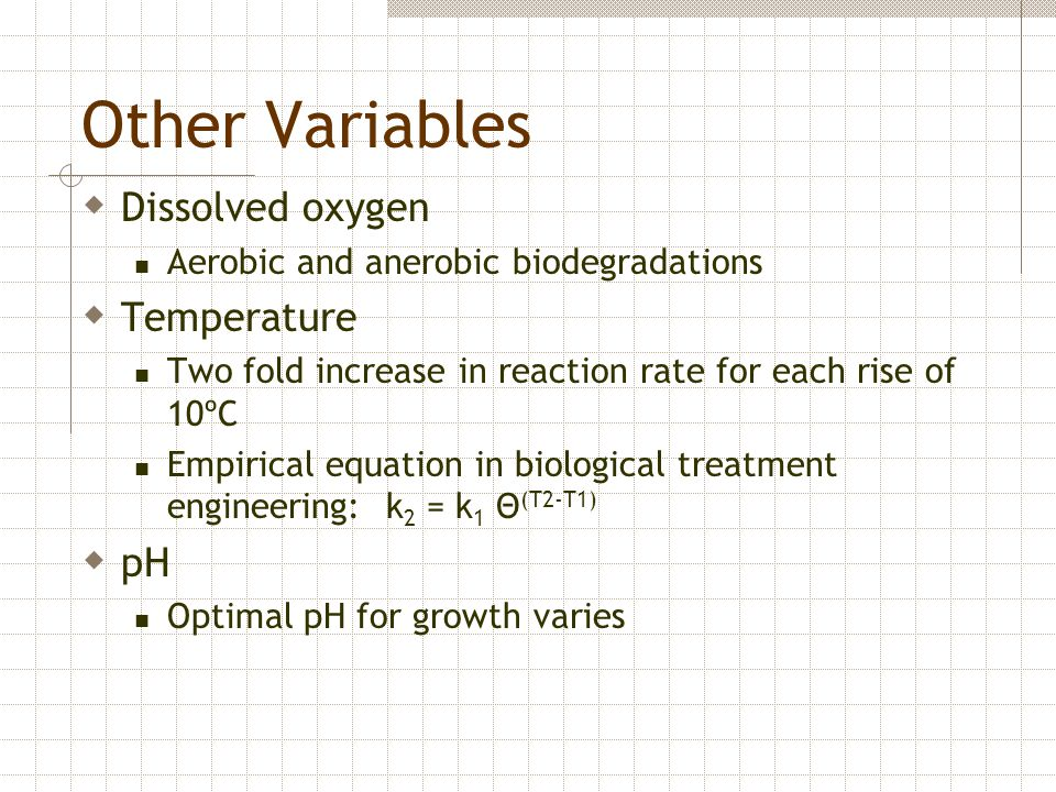 Other Variables  Dissolved oxygen Aerobic and anerobic biodegradations  Temperature Two fold increase in reaction rate for each rise of 10ºC Empiric