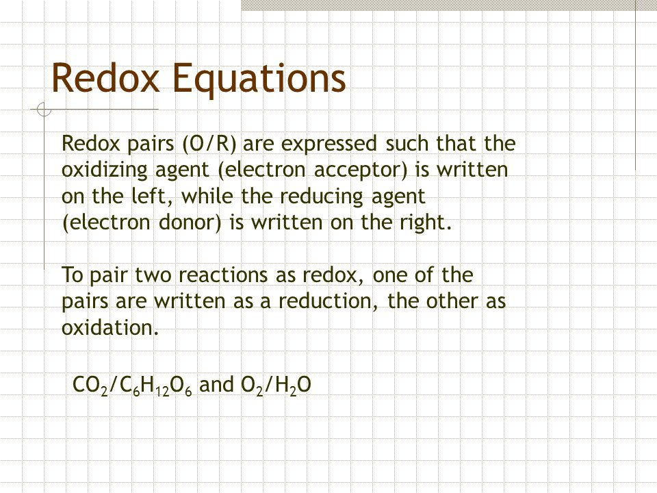 Redox Equations Redox pairs (O/R) are expressed such that the oxidizing agent (electron acceptor) is written on the left, while the reducing agent (el