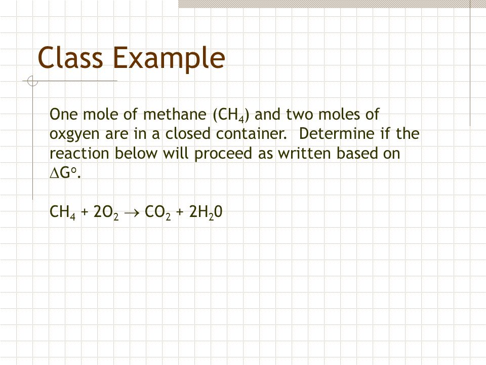 Class Example One mole of methane (CH 4 ) and two moles of oxgyen are in a closed container. Determine if the reaction below will proceed as written b