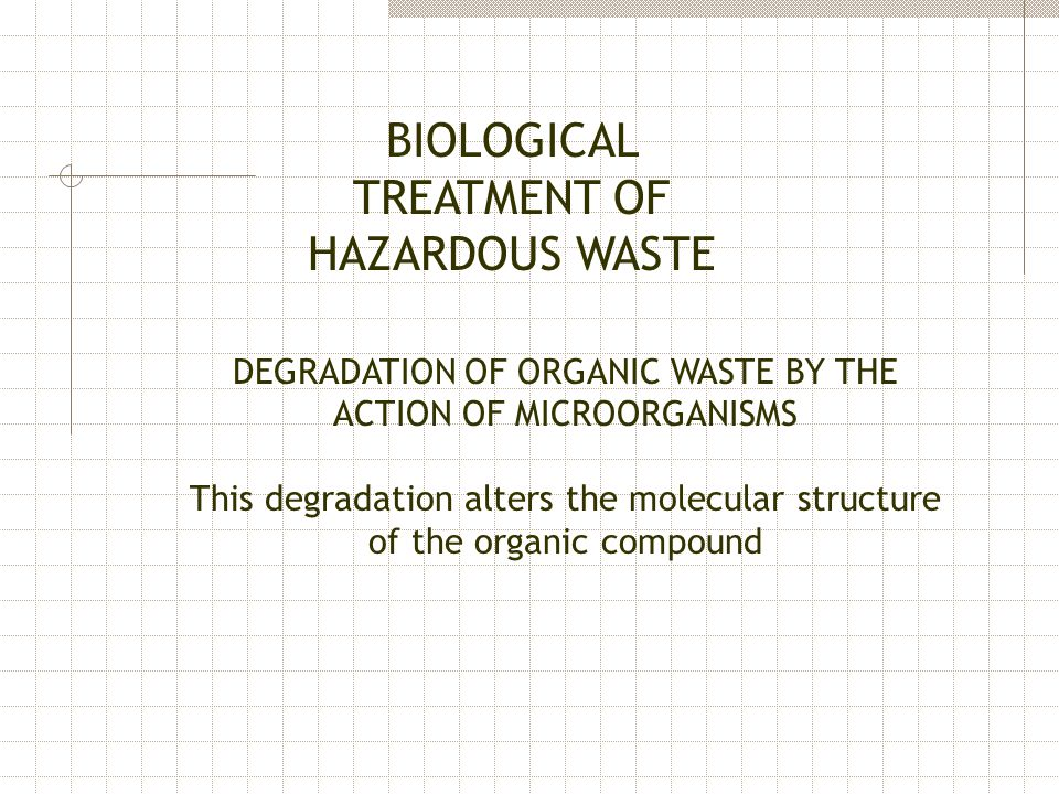 BIOLOGICAL TREATMENT OF HAZARDOUS WASTE DEGRADATION OF ORGANIC WASTE BY THE ACTION OF MICROORGANISMS This degradation alters the molecular structure o
