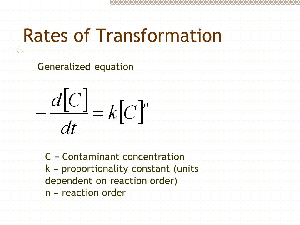 Rates of Transformation Generalized equation C = Contaminant concentration k = proportionality constant (units dependent on reaction order) n = reacti