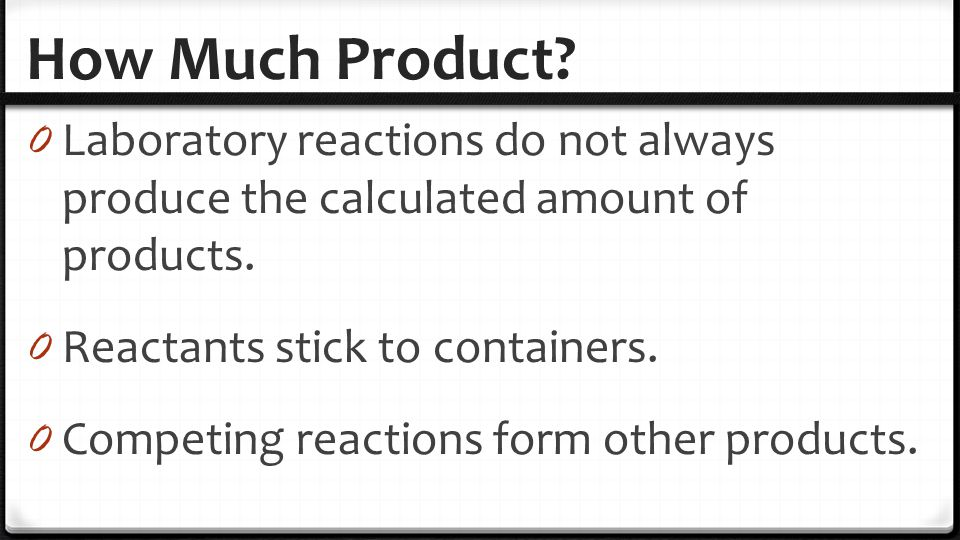 How Much Product? 0 Laboratory reactions do not always produce the calculated amount of products. 0 Reactants stick to containers. 0 Competing reactio