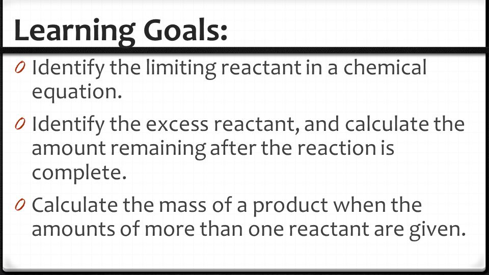 Learning Goals: 0 Identify the limiting reactant in a chemical equation. 0 Identify the excess reactant, and calculate the amount remaining after the