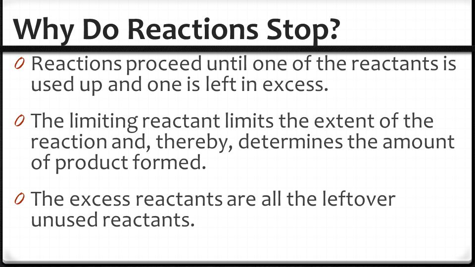 Why Do Reactions Stop? 0 Reactions proceed until one of the reactants is used up and one is left in excess. 0 The limiting reactant limits the extent