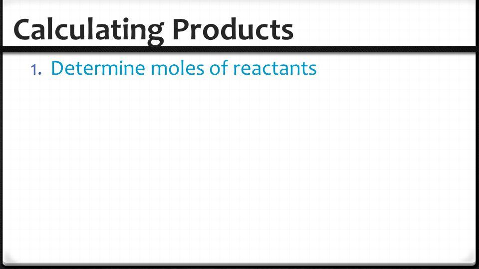 Calculating Products 1. Determine moles of reactants