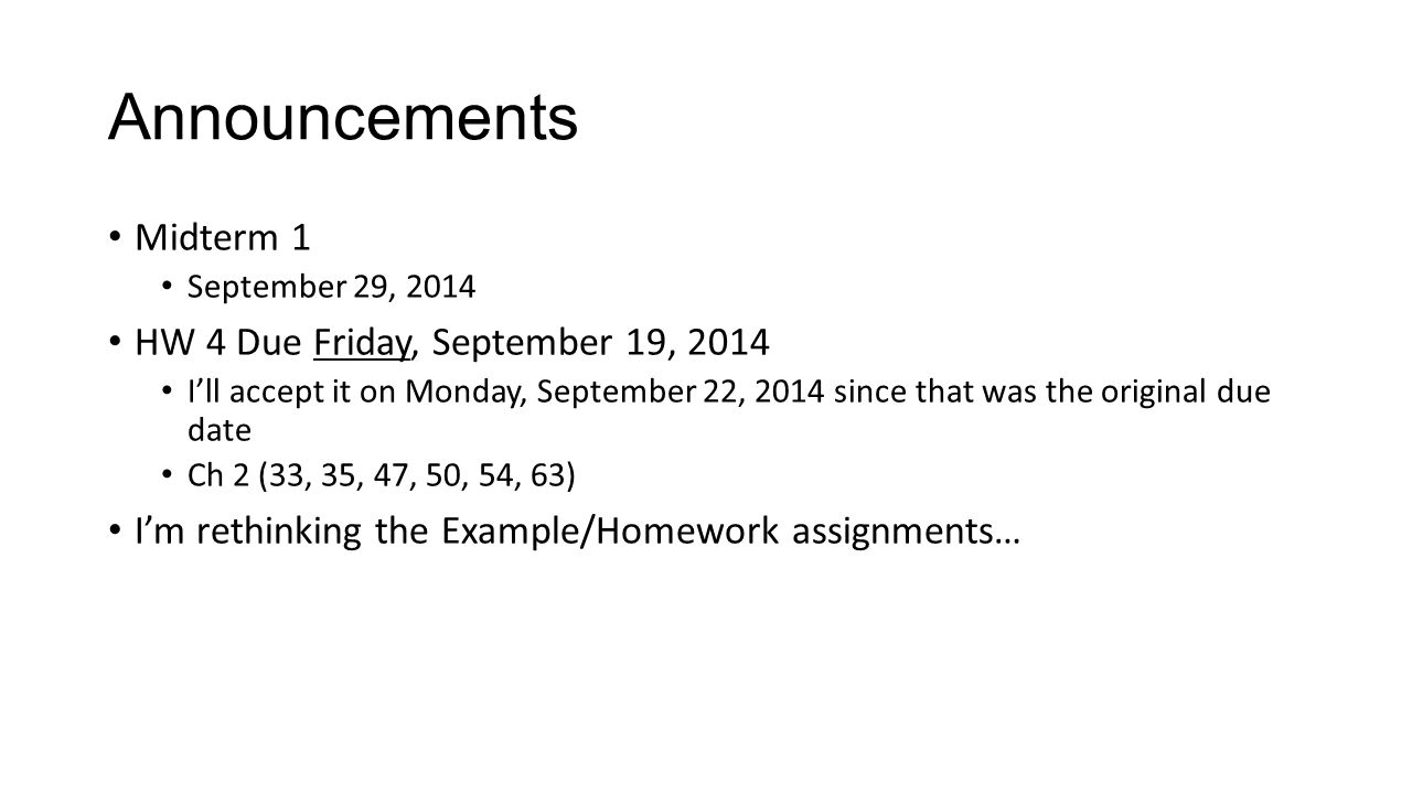 Announcements Midterm 1 September 29, 2014 HW 4 Due Friday, September 19, 2014 I'll accept it on Monday, September 22, 2014 since that was the original due date Ch 2 (33, 35, 47, 50, 54, 63) I'm rethinking the Example/Homework assignments…