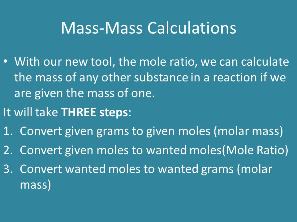 Mass-Mass Calculations With our new tool, the mole ratio, we can calculate the mass of any other substance in a reaction if we are given the mass of o