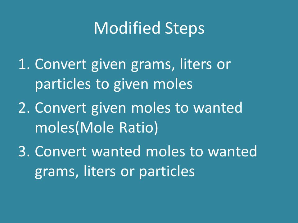 Modified Steps 1.Convert given grams, liters or particles to given moles 2.Convert given moles to wanted moles(Mole Ratio) 3.Convert wanted moles to w