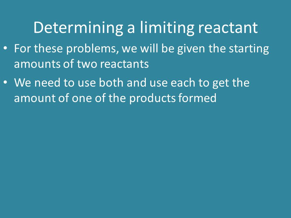 Determining a limiting reactant For these problems, we will be given the starting amounts of two reactants We need to use both and use each to get the