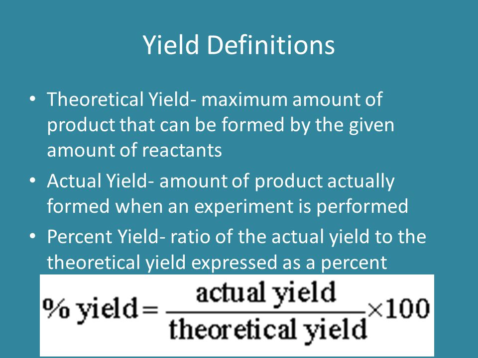 Yield Definitions Theoretical Yield- maximum amount of product that can be formed by the given amount of reactants Actual Yield- amount of product act