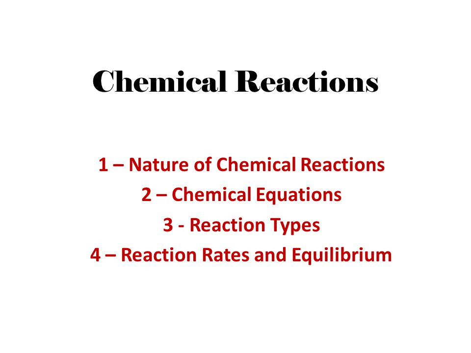 Chemical Reactions 1 – Nature of Chemical Reactions 2 – Chemical Equations 3 - Reaction Types 4 – Reaction Rates and Equilibrium
