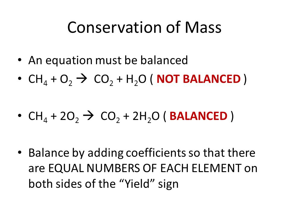 Conservation of Mass An equation must be balanced CH 4 + O 2  CO 2 + H 2 O ( NOT BALANCED ) CH 4 + 2O 2  CO 2 + 2H 2 O ( BALANCED ) Balance by addin