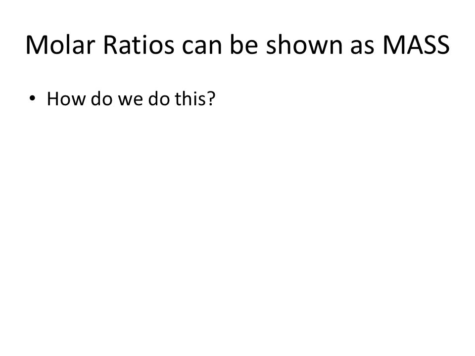 Molar Ratios can be shown as MASS How do we do this?
