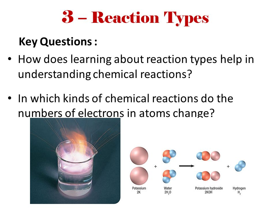 3 – Reaction Types Key Questions : How does learning about reaction types help in understanding chemical reactions? In which kinds of chemical reactio
