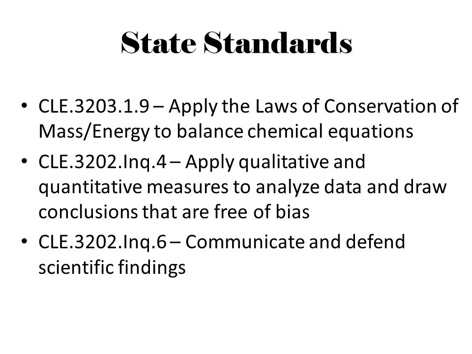 State Standards CLE.3203.1.9 – Apply the Laws of Conservation of Mass/Energy to balance chemical equations CLE.3202.Inq.4 – Apply qualitative and quan