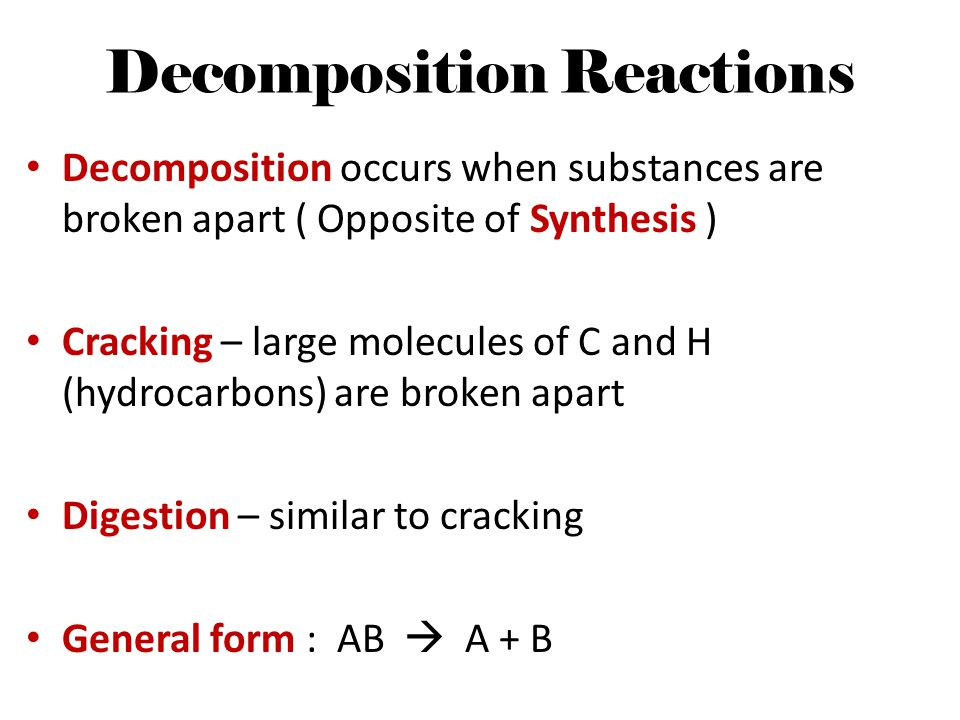 Decomposition Reactions Decomposition occurs when substances are broken apart ( Opposite of Synthesis ) Cracking – large molecules of C and H (hydroca