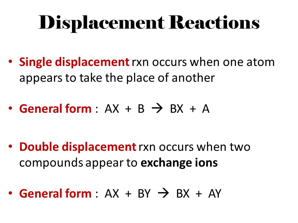 Displacement Reactions Single displacement rxn occurs when one atom appears to take the place of another General form : AX + B  BX + A Double displac