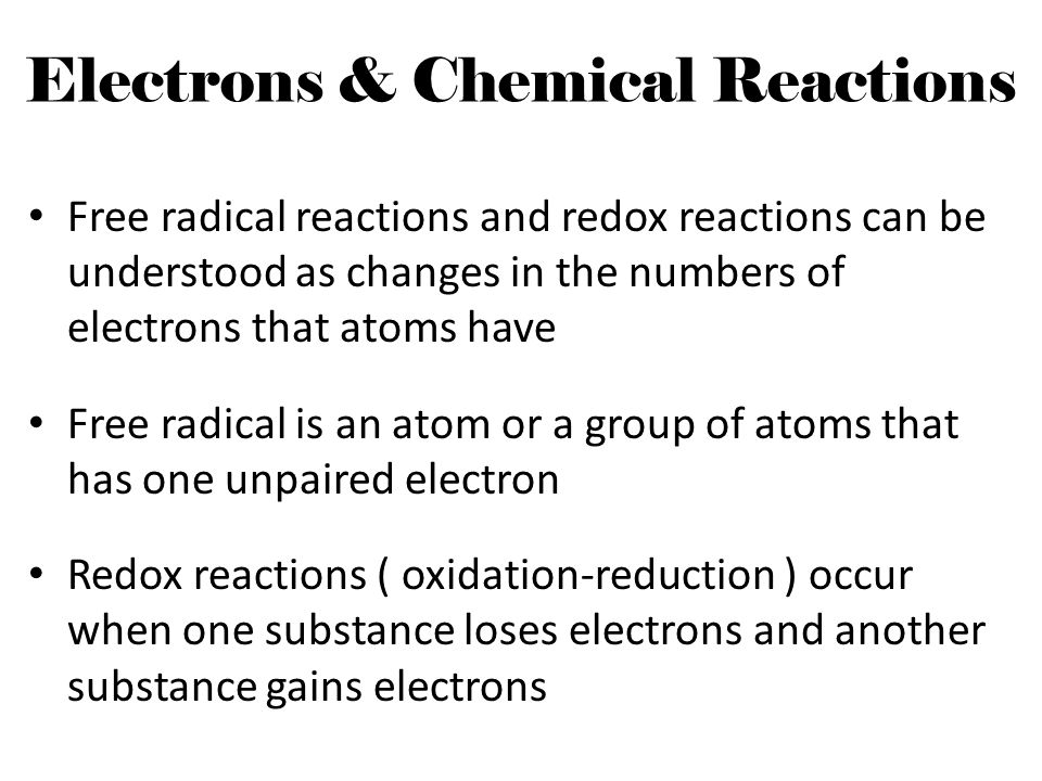 Electrons & Chemical Reactions Free radical reactions and redox reactions can be understood as changes in the numbers of electrons that atoms have Fre