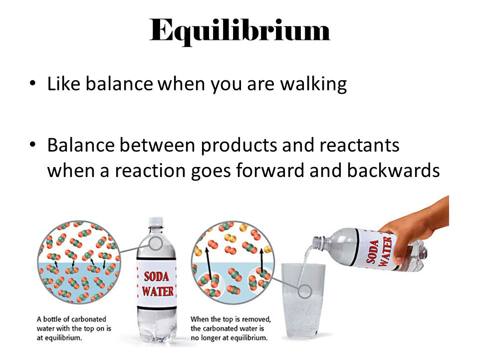 Equilibrium Like balance when you are walking Balance between products and reactants when a reaction goes forward and backwards