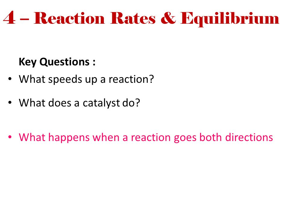 4 – Reaction Rates & Equilibrium Key Questions : What speeds up a reaction? What does a catalyst do? What happens when a reaction goes both directions