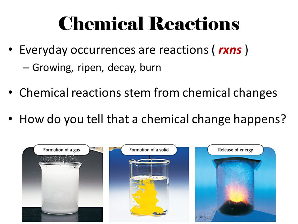 Chemical Reactions Everyday occurrences are reactions ( rxns ) – Growing, ripen, decay, burn Chemical reactions stem from chemical changes How do you