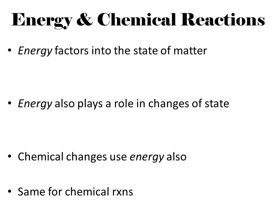 Energy & Chemical Reactions Energy factors into the state of matter Energy also plays a role in changes of state Chemical changes use energy also Same