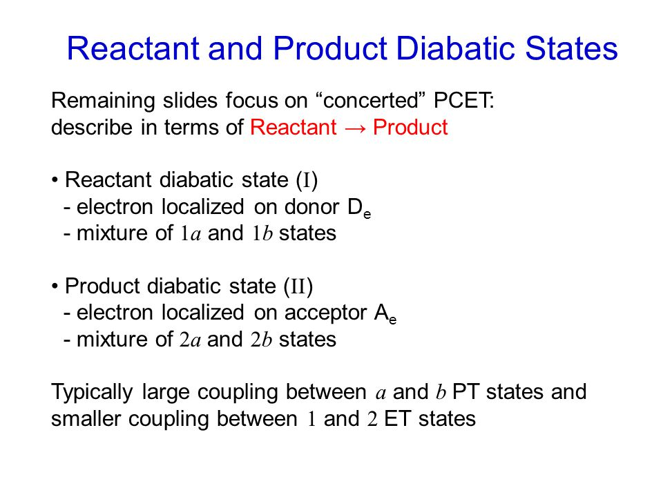 Remaining slides focus on concerted PCET: describe in terms of Reactant → Product Reactant diabatic state ( I ) - electron localized on donor D e - mixture of 1a and 1b states Product diabatic state ( II ) - electron localized on acceptor A e - mixture of 2a and 2b states Typically large coupling between a and b PT states and smaller coupling between 1 and 2 ET states Reactant and Product Diabatic States