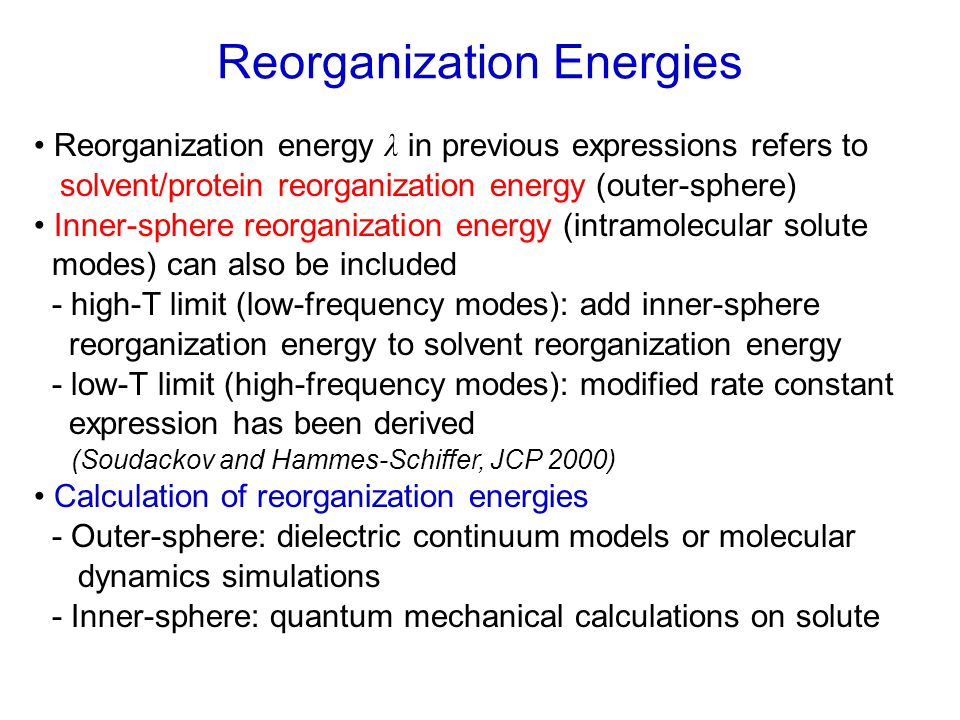 Reorganization energy λ in previous expressions refers to solvent/protein reorganization energy (outer-sphere) Inner-sphere reorganization energy (intramolecular solute modes) can also be included - high-T limit (low-frequency modes): add inner-sphere reorganization energy to solvent reorganization energy - low-T limit (high-frequency modes): modified rate constant expression has been derived (Soudackov and Hammes-Schiffer, JCP 2000) Calculation of reorganization energies - Outer-sphere: dielectric continuum models or molecular dynamics simulations - Inner-sphere: quantum mechanical calculations on solute Reorganization Energies