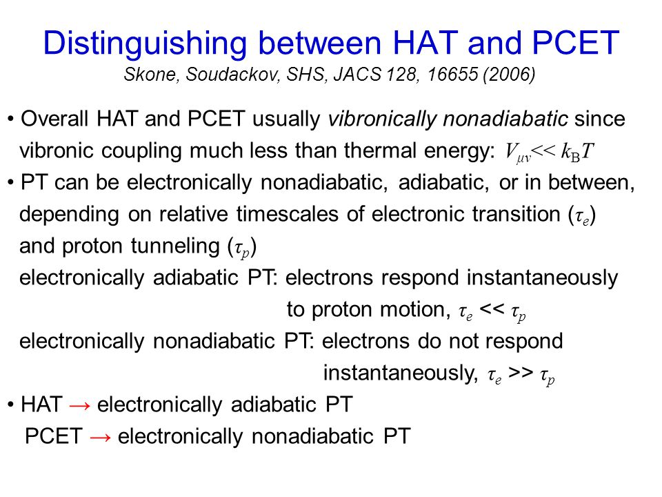 Overall HAT and PCET usually vibronically nonadiabatic since vibronic coupling much less than thermal energy: V μν << k B T PT can be electronically nonadiabatic, adiabatic, or in between, depending on relative timescales of electronic transition ( τ e ) and proton tunneling ( τ p ) electronically adiabatic PT: electrons respond instantaneously to proton motion, τ e << τ p electronically nonadiabatic PT: electrons do not respond instantaneously, τ e >> τ p HAT → electronically adiabatic PT PCET → electronically nonadiabatic PT Distinguishing between HAT and PCET Skone, Soudackov, SHS, JACS 128, 16655 (2006)
