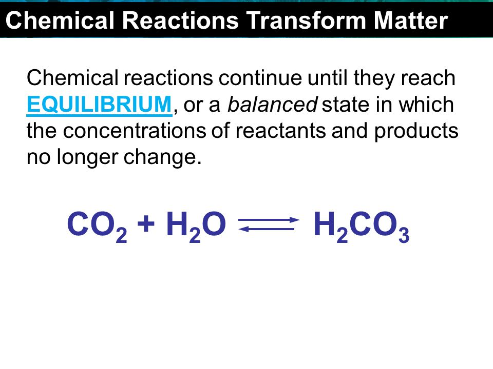 2.4 Chemical Reactions Chemical reactions continue until they reach EQUILIBRIUM, or a balanced state in which the concentrations of reactants and products no longer change.