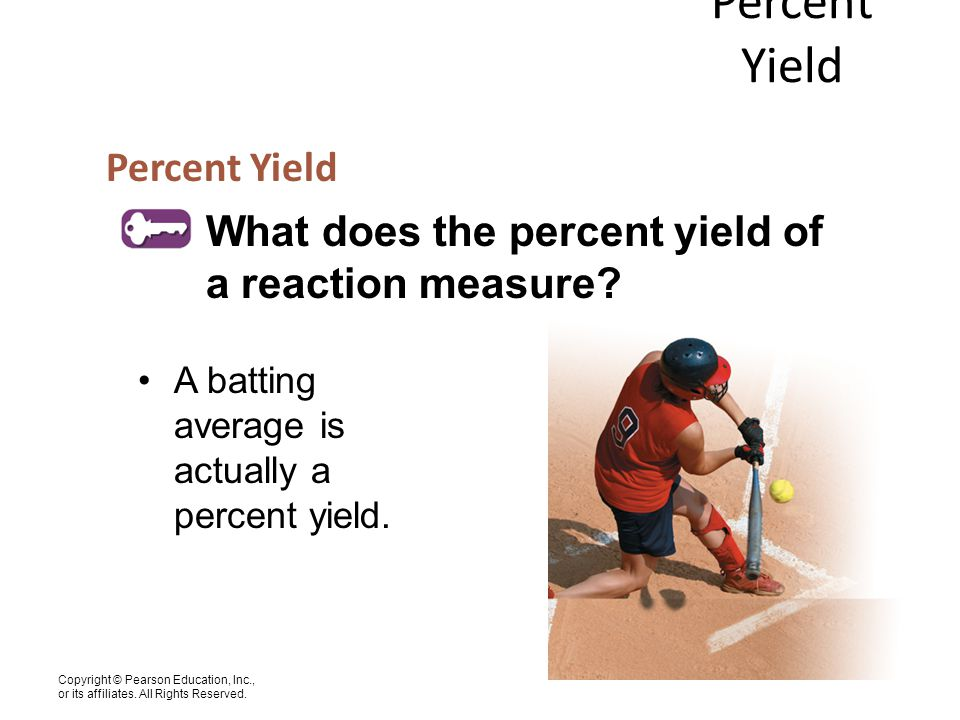 Copyright © Pearson Education, Inc., or its affiliates. All Rights Reserved. Percent Yield What does the percent yield of a reaction measure? A battin