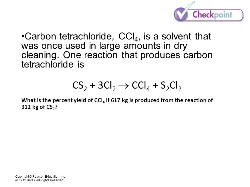 Copyright © Pearson Education, Inc., or its affiliates. All Rights Reserved. Carbon tetrachloride, CCl 4, is a solvent that was once used in large amo