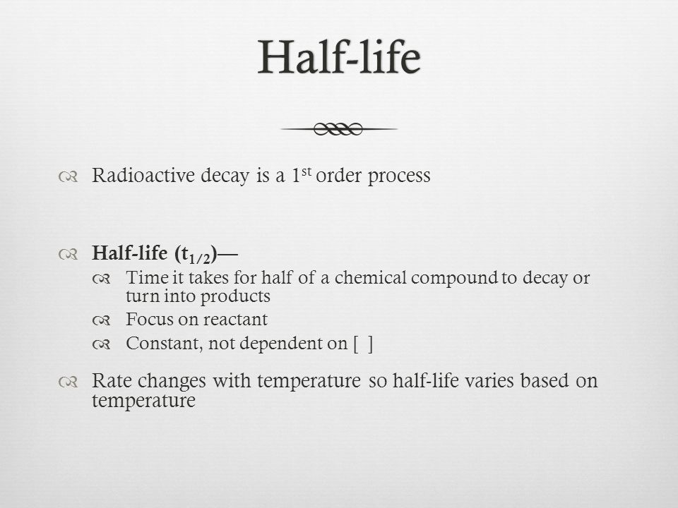 Half-life  Radioactive decay is a 1 st order process  Half-life (t 1/2 )—  Time it takes for half of a chemical compound to decay or turn into products  Focus on reactant  Constant, not dependent on [ ]  Rate changes with temperature so half-life varies based on temperature