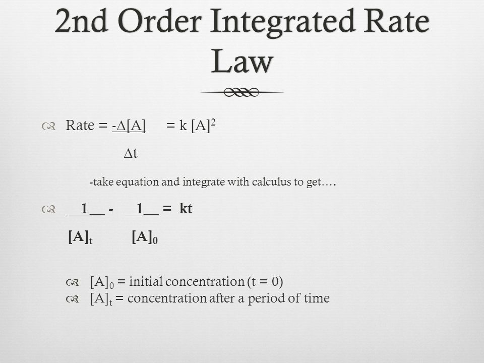 2nd Order Integrated Rate Law  Rate = - Δ [A] = k [A] 2 Δ t -take equation and integrate with calculus to get….