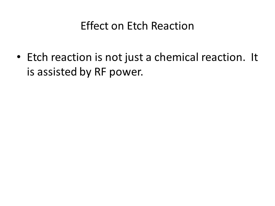 Effect on Etch Reaction Etch reaction is not just a chemical reaction. It is assisted by RF power.