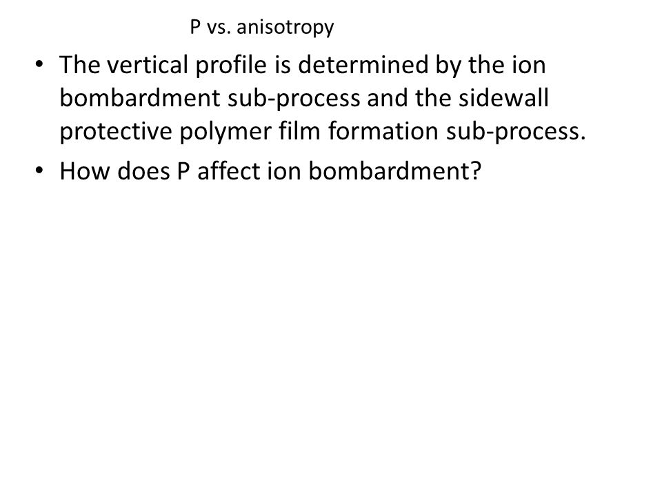 P vs. anisotropy The vertical profile is determined by the ion bombardment sub-process and the sidewall protective polymer film formation sub-process.
