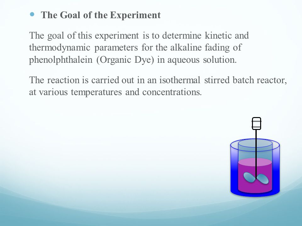 The Goal of the Experiment The goal of this experiment is to determine kinetic and thermodynamic parameters for the alkaline fading of phenolphthalein (Organic Dye) in aqueous solution.