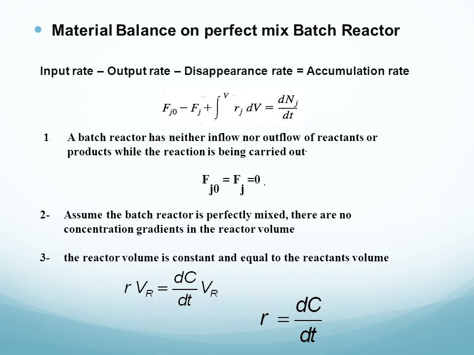 Material Balance on perfect mix Batch Reactor Input rate – Output rate – Disappearance rate = Accumulation rate 2-Assume the batch reactor is perfectly mixed, there are no concentration gradients in the reactor volume 3-the reactor volume is constant and equal to the reactants volume 1A batch reactor has neither inflow nor outflow of reactants or products while the reaction is being carried out.