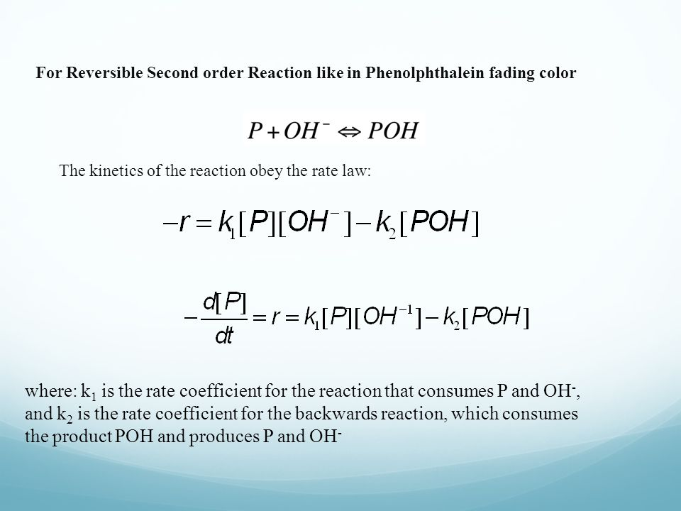 For Reversible Second order Reaction like in Phenolphthalein fading color The kinetics of the reaction obey the rate law: where: k 1 is the rate coefficient for the reaction that consumes P and OH -, and k 2 is the rate coefficient for the backwards reaction, which consumes the product POH and produces P and OH -