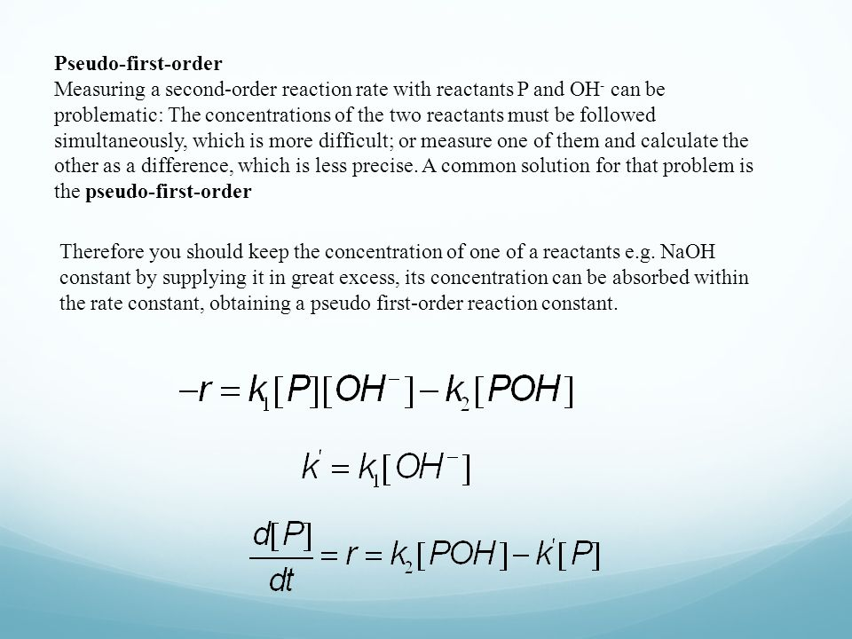 Pseudo-first-order Measuring a second-order reaction rate with reactants P and OH - can be problematic: The concentrations of the two reactants must be followed simultaneously, which is more difficult; or measure one of them and calculate the other as a difference, which is less precise.
