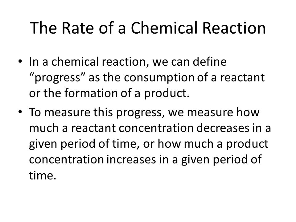 "The Rate of a Chemical Reaction In a chemical reaction, we can define ""progress"" as the consumption of a reactant or the formation of a product. To me"