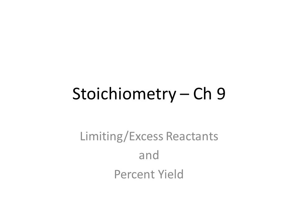 Stoichiometry – Ch 9 Limiting/Excess Reactants and Percent Yield