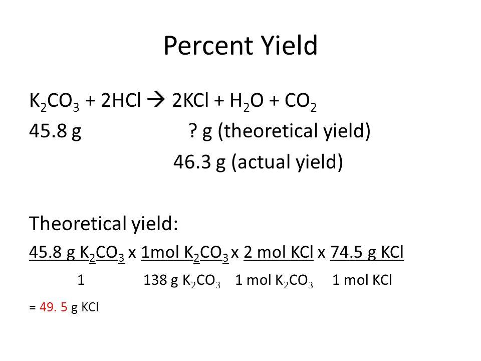 Percent Yield K 2 CO 3 + 2HCl  2KCl + H 2 O + CO 2 45.8 g ? g (theoretical yield) 46.3 g (actual yield) Theoretical yield: 45.8 g K 2 CO 3 x 1mol K 2