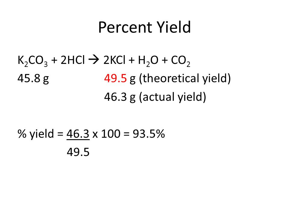 Percent Yield K 2 CO 3 + 2HCl  2KCl + H 2 O + CO 2 45.8 g49.5 g (theoretical yield) 46.3 g (actual yield) % yield = 46.3 x 100 = 93.5% 49.5
